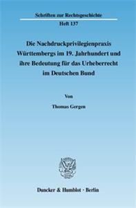Die Nachdruckprivilegienpraxis Württembergs im 19. Jahrhundert und ihre Bedeutung für das Urheberrecht im Deutschen Bund.