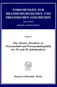 """Das Thema """"Preußen"""" in Wissenschaft und Wissenschaftspolitik des 19. und 20. Jahrhunderts."""