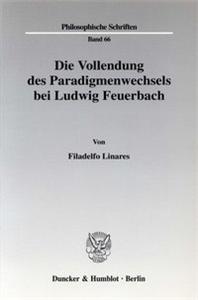 Die Vollendung des Paradigmenwechsels bei Ludwig Feuerbach.
