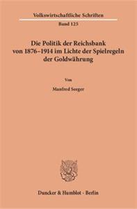 Die Politik der Reichsbank von 1876 - 1914 im Lichte der Spielregeln der Goldwährung.