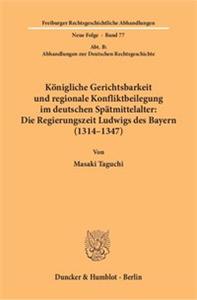 Königliche Gerichtsbarkeit und regionale Konfliktbeilegung im deutschen Spätmittelalter: Die Regierungszeit Ludwigs des Bayern (1314–1347).