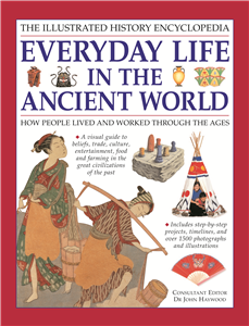 THE ILLUSTRATED HISTORY ENCYCLOPEDIA EVERYDAY LIFE IN THE ANCIENT WORLD